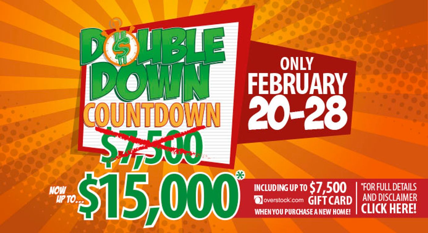 Its the DOUBLE DOWN COUNTDOWN! At participating Clayton Homes family of brand stores. February 20-28th.